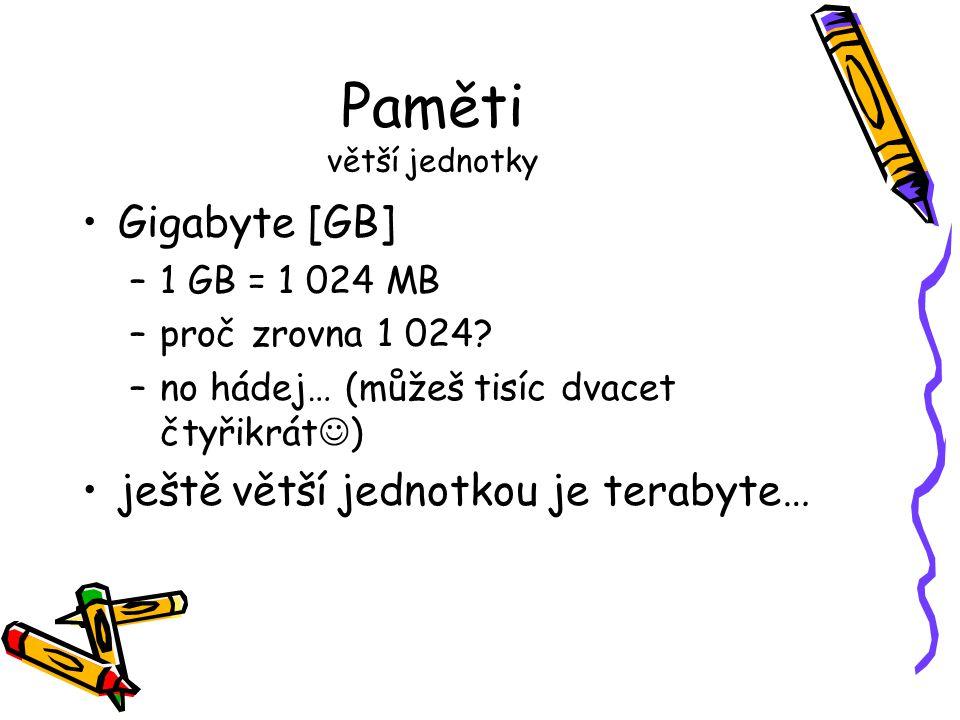 Paměti větší jednotky Gigabyte [GB] –1 GB = 1 024 MB –proč zrovna 1 024? –no hádej… (můžeš tisíc dvacet čtyřikrát ) ještě větší jednotkou je terabyte…