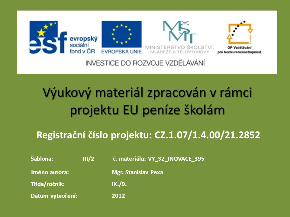 Registrační číslo projektu: CZ.1.07/1.4.00/21.2852 Výukový materiál zpracován v rámci projektu EU peníze školám Jméno autora:Mgr. Stanislav Pexa Třída