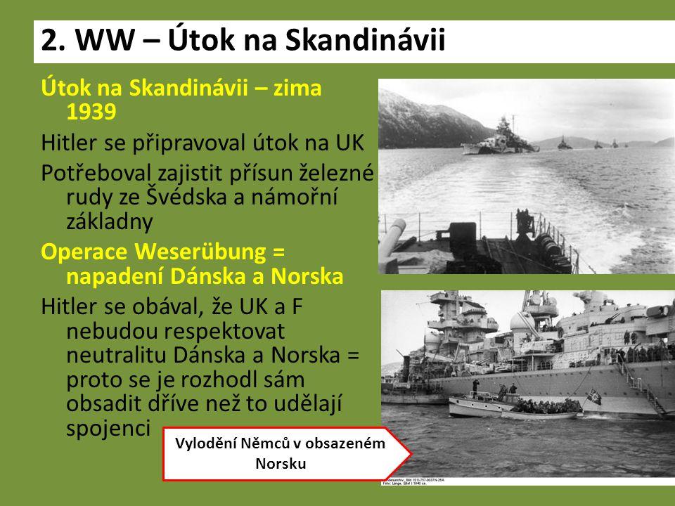 Útok na Skandinávii – zima 1939 Hitler se připravoval útok na UK Potřeboval zajistit přísun železné rudy ze Švédska a námořní základny Operace Weserübung = napadení Dánska a Norska Hitler se obával, že UK a F nebudou respektovat neutralitu Dánska a Norska = proto se je rozhodl sám obsadit dříve než to udělají spojenci 2.