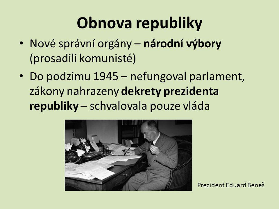 Obnova republiky Nové správní orgány – národní výbory (prosadili komunisté) Do podzimu 1945 – nefungoval parlament, zákony nahrazeny dekrety prezident