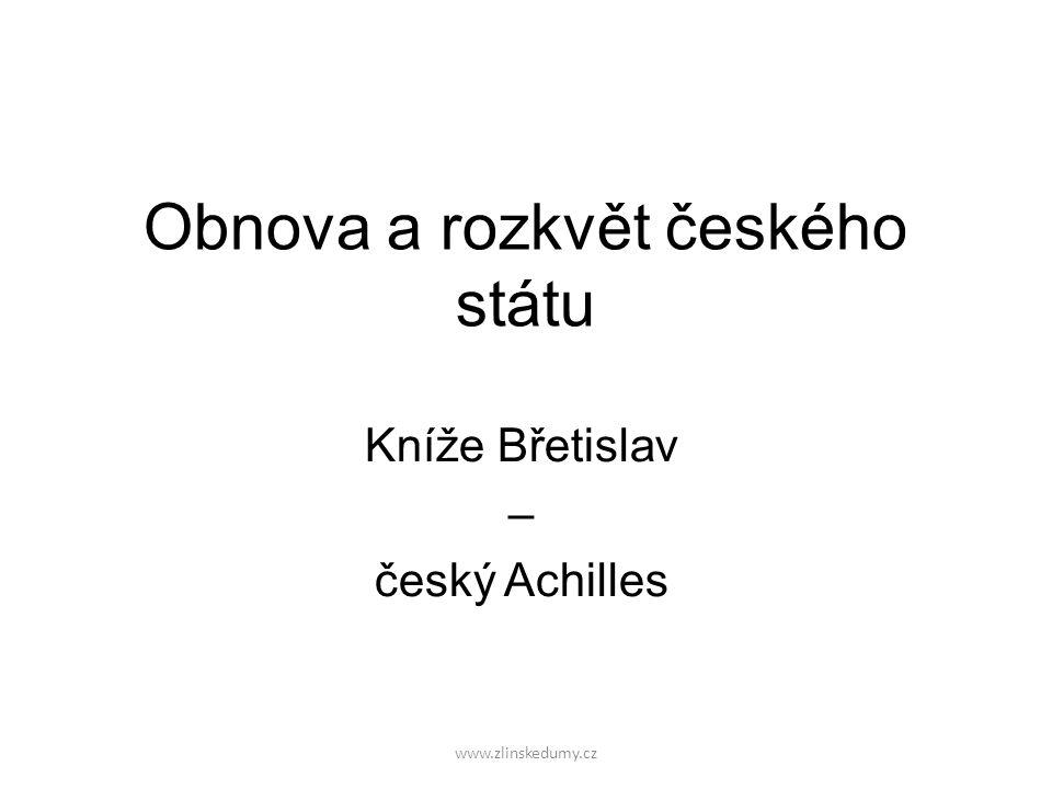 www.zlinskedumy.cz Obnova a rozkvět českého státu Kníže Břetislav – český Achilles