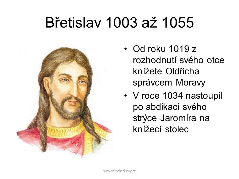 www.zlinskedumy.cz Břetislav 1003 až 1055 Od roku 1019 z rozhodnutí svého otce knížete Oldřicha správcem Moravy V roce 1034 nastoupil po abdikaci svého strýce Jaromíra na knížecí stolec