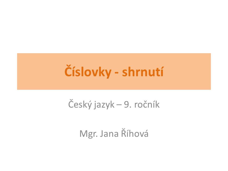 Číslovky - shrnutí Český jazyk – 9. ročník Mgr. Jana Říhová
