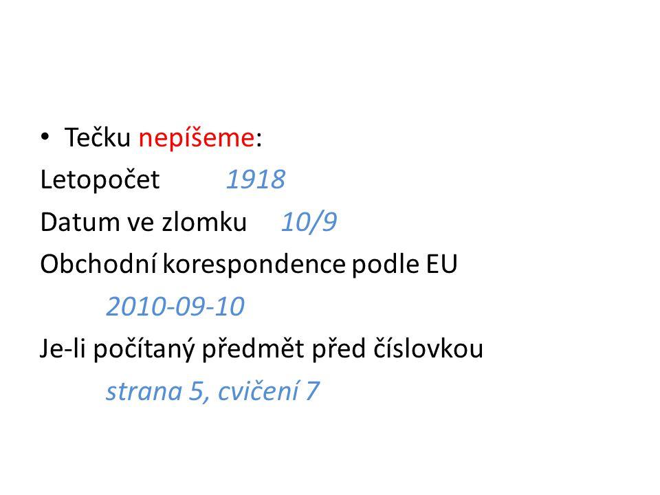 Tečku nepíšeme: Letopočet 1918 Datum ve zlomku 10/9 Obchodní korespondence podle EU 2010-09-10 Je-li počítaný předmět před číslovkou strana 5, cvičení 7