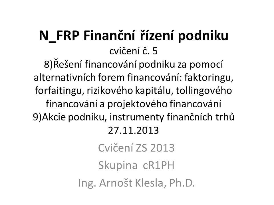 N_FRP Finanční řízení podniku cvičení č. 5 8)Řešení financování podniku za pomocí alternativních forem financování: faktoringu, forfaitingu, rizikovéh