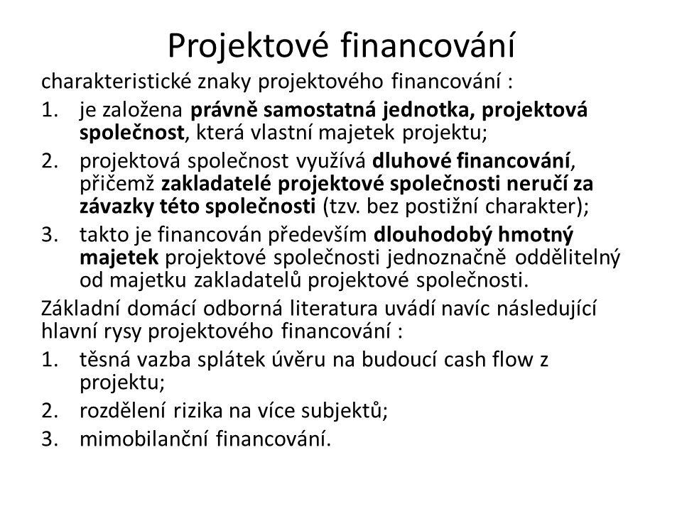 Projektové financování charakteristické znaky projektového financování : 1.je založena právně samostatná jednotka, projektová společnost, která vlastní majetek projektu; 2.projektová společnost využívá dluhové financování, přičemž zakladatelé projektové společnosti neručí za závazky této společnosti (tzv.