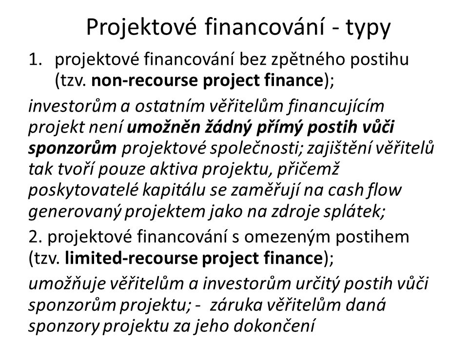 Projektové financování - typy 1.projektové financování bez zpětného postihu (tzv. non-recourse project finance); investorům a ostatním věřitelům finan