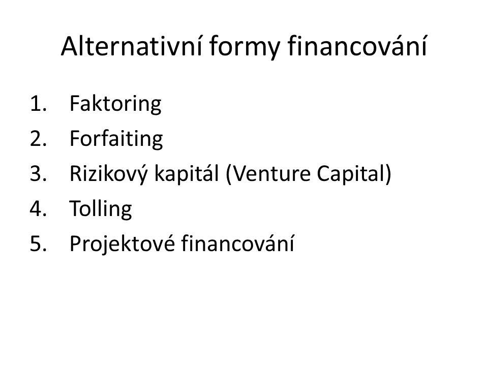 Alternativní formy financování 1.Faktoring 2.Forfaiting 3.Rizikový kapitál (Venture Capital) 4.Tolling 5.Projektové financování