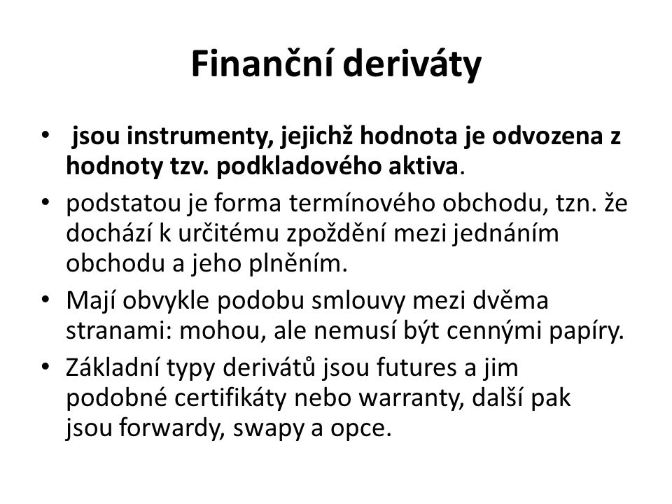 Finanční deriváty jsou instrumenty, jejichž hodnota je odvozena z hodnoty tzv. podkladového aktiva. podstatou je forma termínového obchodu, tzn. že do
