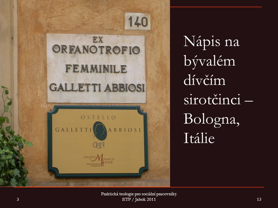 Nápis na bývalém dívčím sirotčinci – Bologna, Itálie 3 Praktická teologie pro sociální pracovníky. ETF / Jabok 2011 13