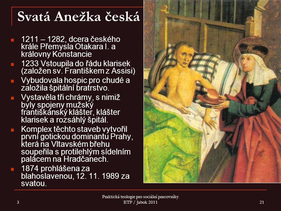 3 Praktická teologie pro sociální pracovníky. ETF / Jabok 2011 21 Svatá Anežka česká 1211 – 1282, dcera českého krále Přemysla Otakara I. a královny K