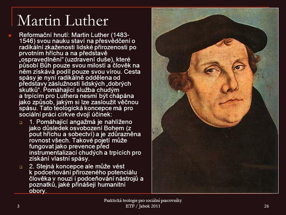 3 Praktická teologie pro sociální pracovníky. ETF / Jabok 2011 26 Martin Luther Reformační hnutí: Martin Luther (1483- 1546) svou nauku staví na přesv