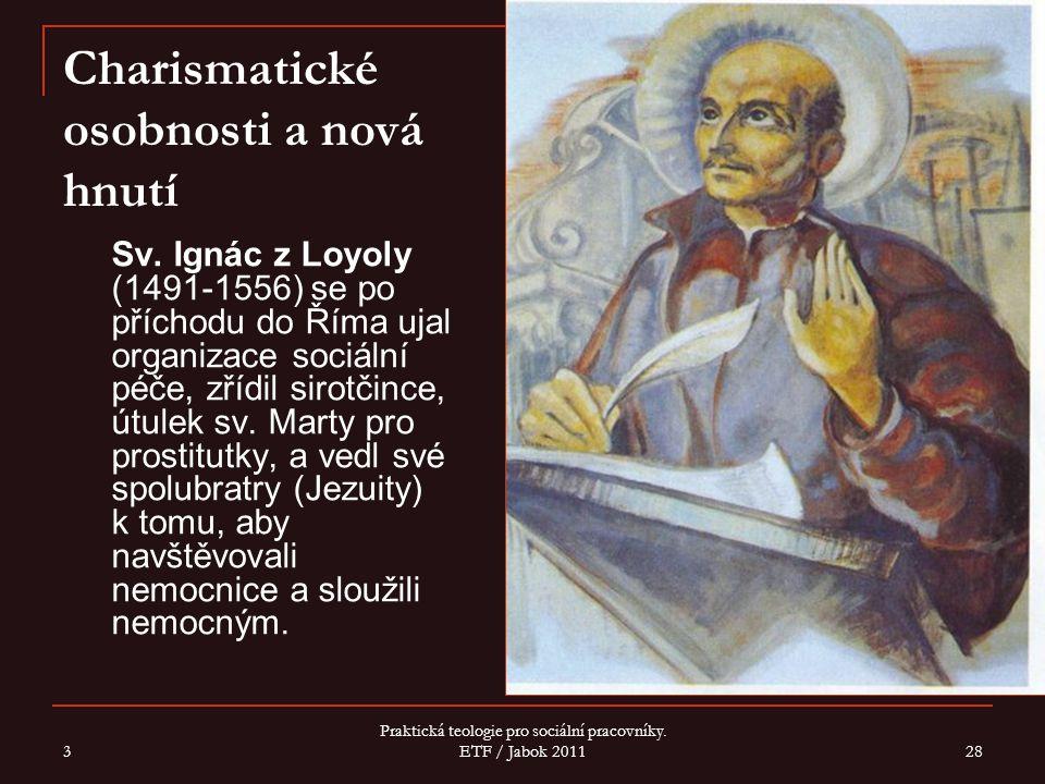 3 Praktická teologie pro sociální pracovníky. ETF / Jabok 2011 28 Charismatické osobnosti a nová hnutí Sv. Ignác z Loyoly (1491-1556) se po příchodu d