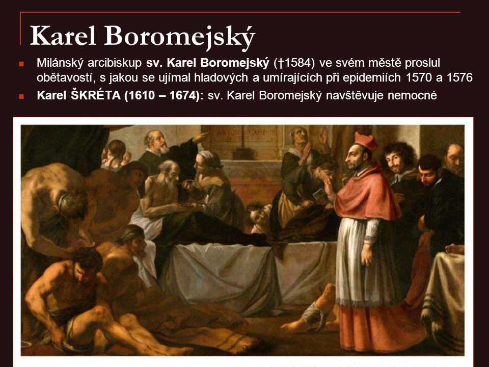 Karel Boromejský Milánský arcibiskup sv. Karel Boromejský (†1584) ve svém městě proslul obětavostí, s jakou se ujímal hladových a umírajících při epid