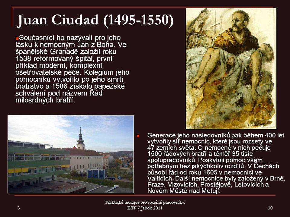 3 Praktická teologie pro sociální pracovníky. ETF / Jabok 2011 30 Juan Ciudad (1495-1550) Generace jeho následovníků pak během 400 let vytvořily síť n