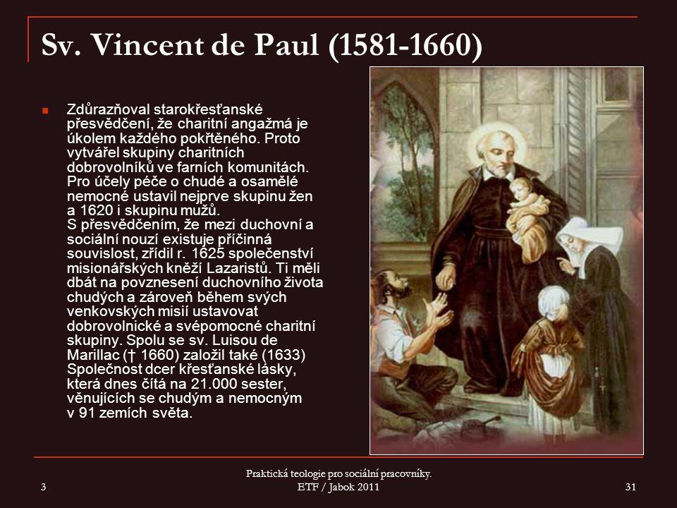 3 Praktická teologie pro sociální pracovníky. ETF / Jabok 2011 31 Sv. Vincent de Paul (1581-1660) Zdůrazňoval starokřesťanské přesvědčení, že charitní