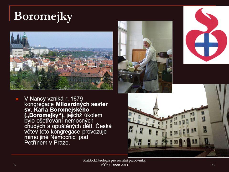 3 Praktická teologie pro sociální pracovníky. ETF / Jabok 2011 32 Boromejky V Nancy vzniká r. 1679 kongregace Milosrdných sester sv. Karla Boromejskéh