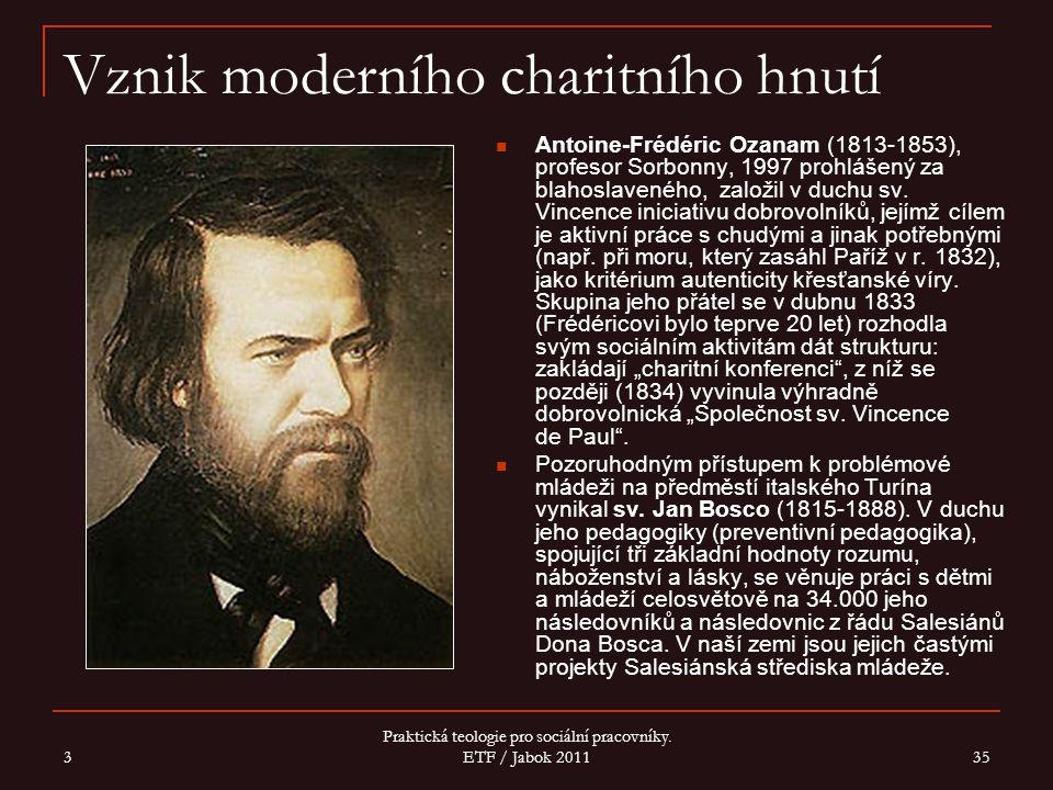 3 Praktická teologie pro sociální pracovníky. ETF / Jabok 2011 35 Vznik moderního charitního hnutí Antoine-Frédéric Ozanam (1813-1853), profesor Sorbo