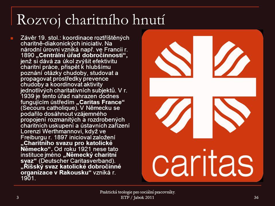 3 Praktická teologie pro sociální pracovníky. ETF / Jabok 2011 36 Rozvoj charitního hnutí Závěr 19. stol.: koordinace roztříštěných charitně-diakonick