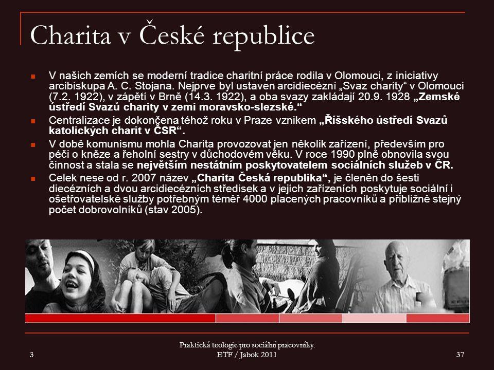 3 Praktická teologie pro sociální pracovníky. ETF / Jabok 2011 37 Charita v České republice V našich zemích se moderní tradice charitní práce rodila v