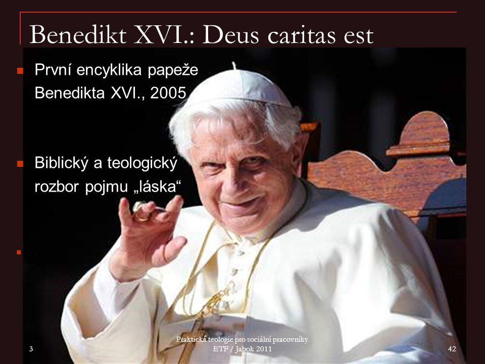 "Benedikt XVI.: Deus caritas est První encyklika papeže Benedikta XVI., 2005 Biblický a teologický rozbor pojmu ""láska"". 3 Praktická teologie pro sociá"