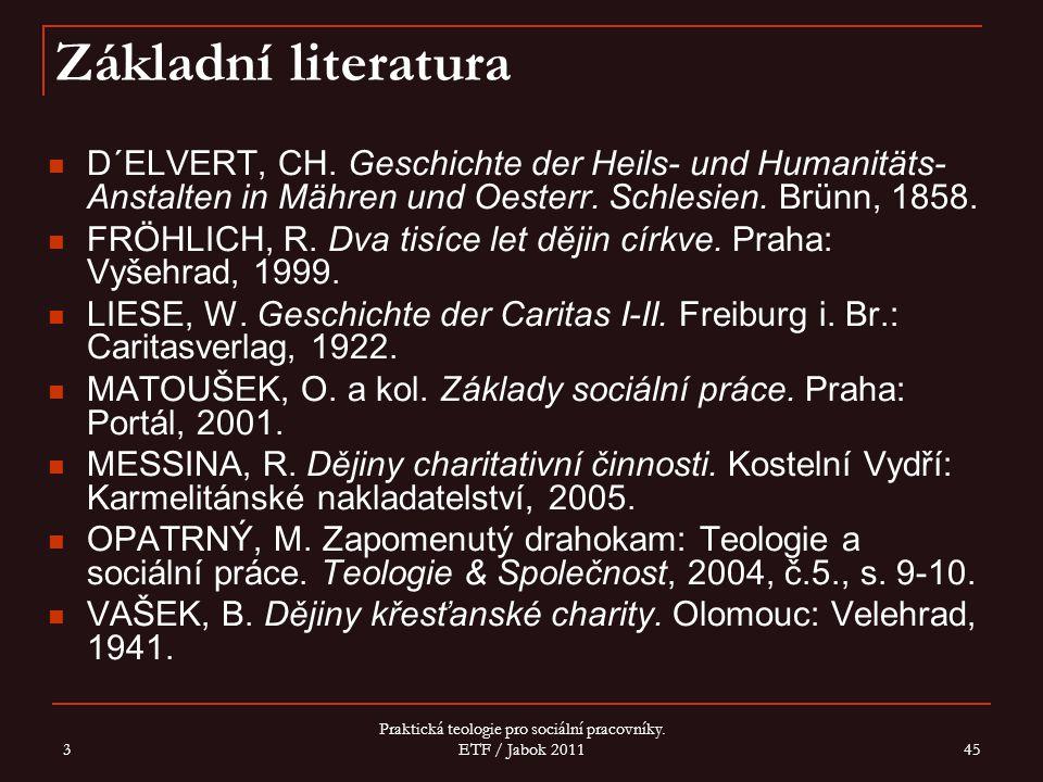 3 Praktická teologie pro sociální pracovníky. ETF / Jabok 2011 45 Základní literatura D´ELVERT, CH. Geschichte der Heils- und Humanitäts- Anstalten in