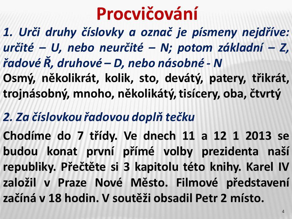 Procvičování 1. Urči druhy číslovky a označ je písmeny nejdříve: určité – U, nebo neurčité – N; potom základní – Z, řadové Ř, druhové – D, nebo násobn
