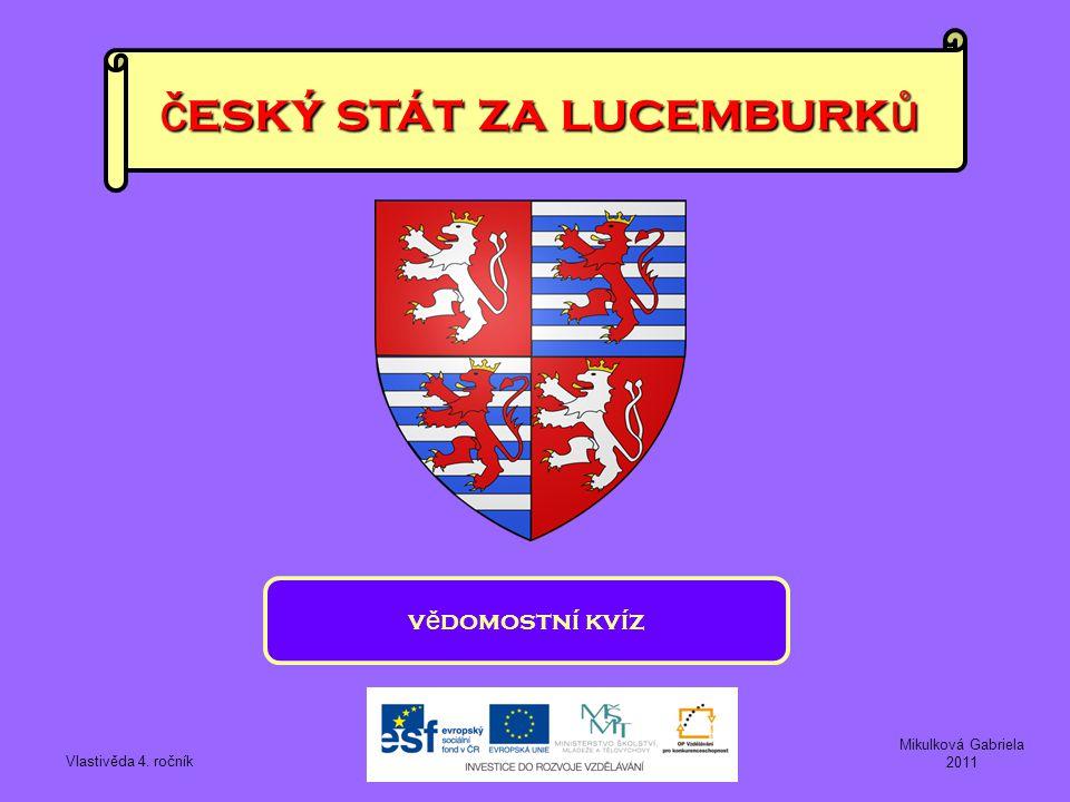 č eský stát za lucemburk ů v ě domostní kvíz Vlastivěda 4. ročník Mikulková Gabriela 2011