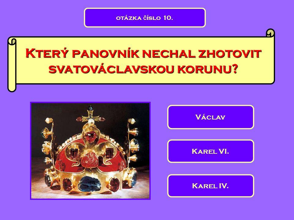 Který panovník nechal zhotovit svatováclavskou korunu? Václav Karel VI. Karel IV. otázka č íslo 10.