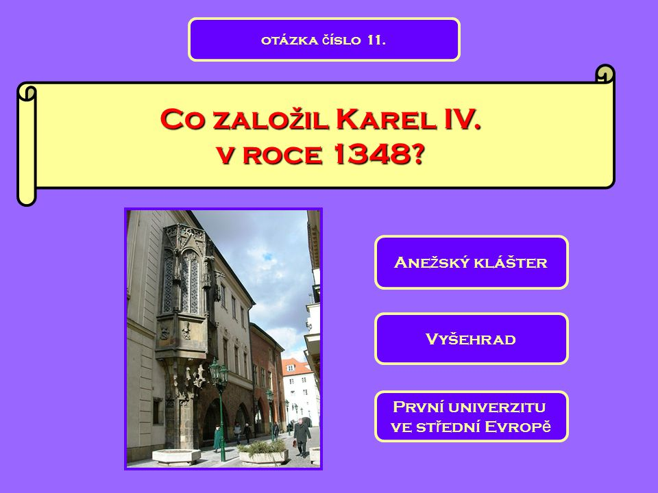 Co zalo ž il Karel IV. v roce 1348? Ane ž ský klášter První univerzitu ve st ř ední Evrop ě Vyšehrad otázka č íslo 11.