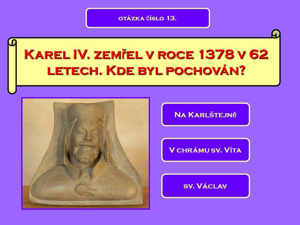 Karel IV. zem ř el v roce 1378 v 62 letech. Kde byl pochován? sv. Václav V chrámu sv. Víta Na Karlštejn ě otázka č íslo 13.
