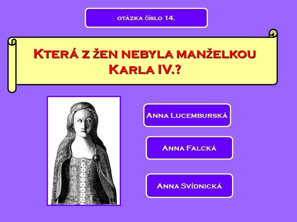 Která z ž en nebyla man ž elkou Karla IV.? Anna Svídnická Anna Lucemburská Anna Falcká otázka č íslo 14.