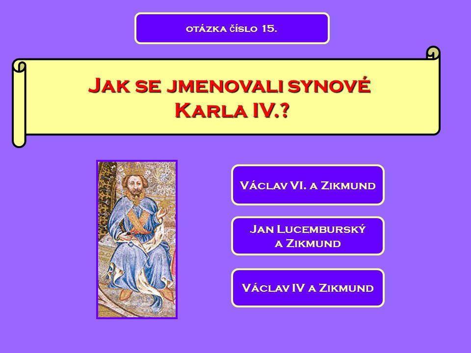 Jak se jmenovali synové Karla IV.? Václav VI. a Zikmund Václav IV a Zikmund Jan Lucemburský a Zikmund otázka č íslo 15.