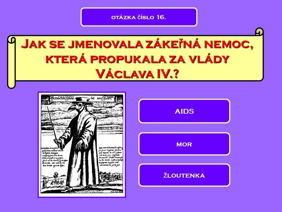 Jak se jmenovala záke ř ná nemoc, která propukala za vlády Václava IV.? AIDS mor ž loutenka otázka č íslo 16.