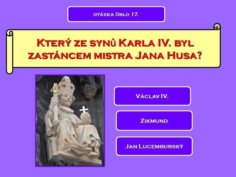 Který ze syn ů Karla IV. byl zastáncem mistra Jana Husa? Zikmund Václav IV. Jan Lucemburský otázka č íslo 17.