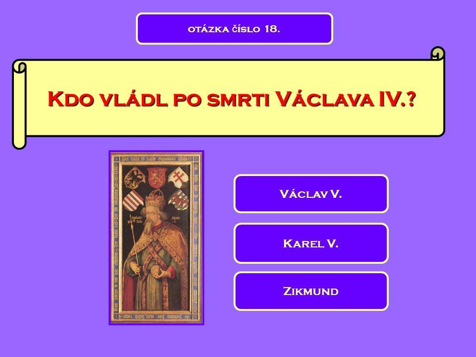 Kdo vládl po smrti Václava IV.? Karel V. Zikmund Václav V. otázka č íslo 18.