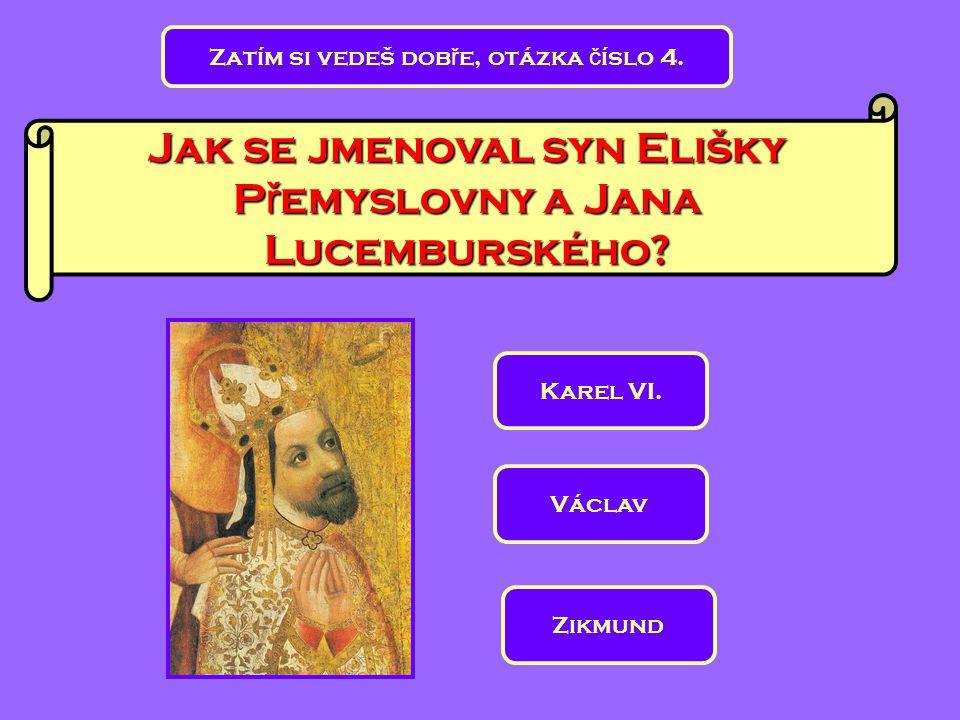 Zatím si vedeš dob ř e, otázka č íslo 4. Jak se jmenoval syn Elišky P ř emyslovny a Jana Lucemburského? Karel VI. Zikmund Václav