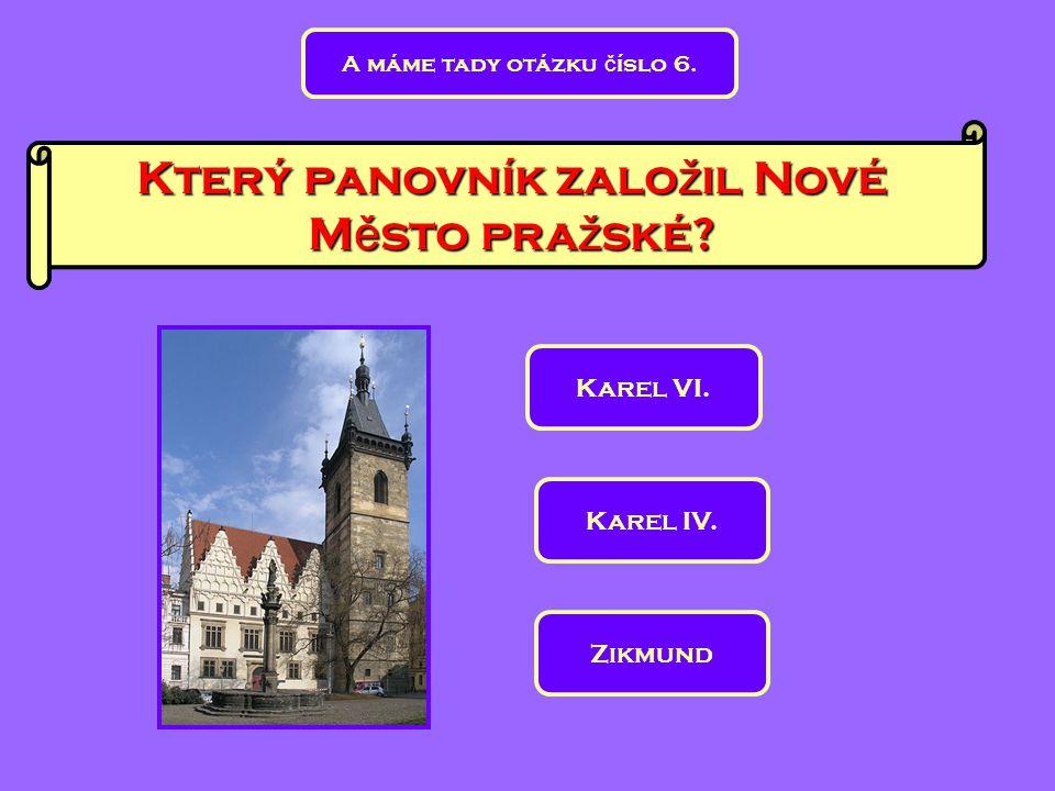 Který panovník zalo ž il Nové M ě sto pra ž ské? A máme tady otázku č íslo 6. Karel VI. Zikmund Karel IV.