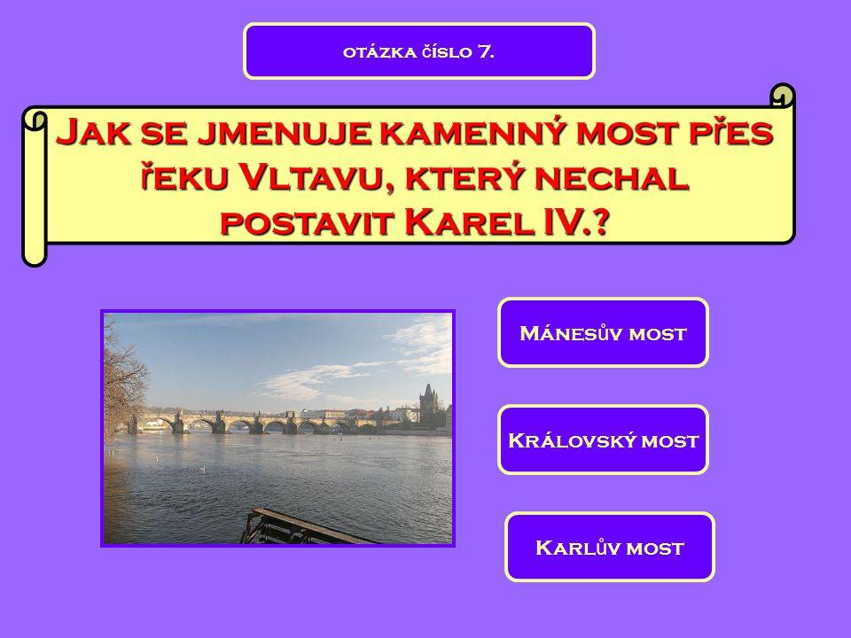 Jak se jmenuje kamenný most p ř es ř eku Vltavu, který nechal postavit Karel IV.? Mánes ů v most Královský most Karl ů v most otázka č íslo 7.