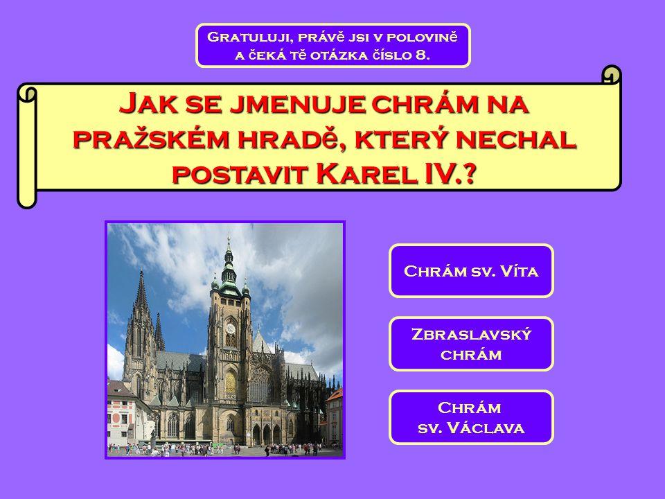 Jak se jmenuje chrám na pra ž ském hrad ě, který nechal postavit Karel IV.? Chrám sv. Václava Zbraslavský chrám Chrám sv. Víta Gratuluji, práv ě jsi v