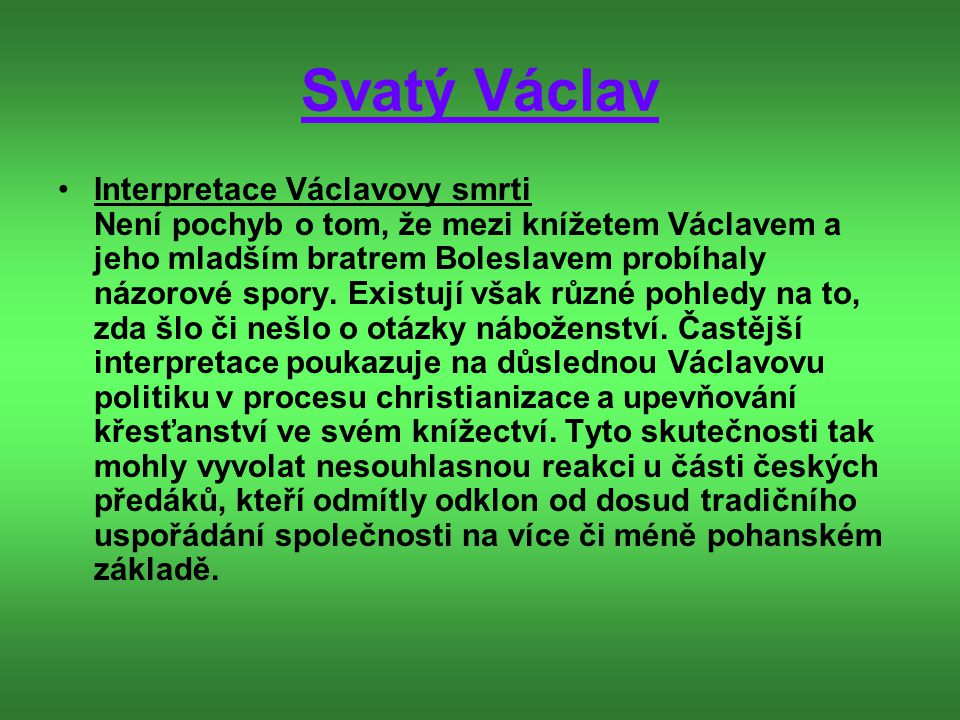 Svatý Václav Interpretace Václavovy smrti Není pochyb o tom, že mezi knížetem Václavem a jeho mladším bratrem Boleslavem probíhaly názorové spory. Exi