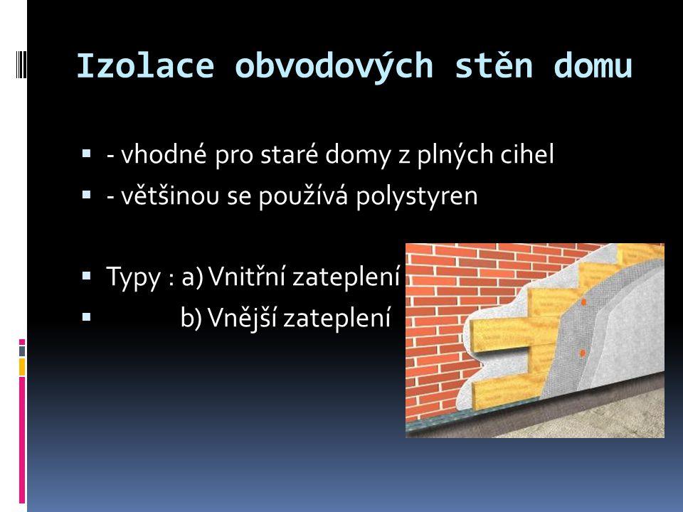 Izolace obvodových stěn domu  - vhodné pro staré domy z plných cihel  - většinou se používá polystyren  Typy : a) Vnitřní zateplení  b) Vnější zat