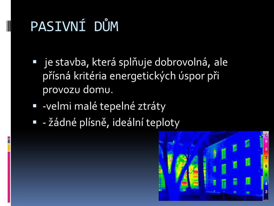 PASIVNÍ DŮM  je stavba, která splňuje dobrovolná, ale přísná kritéria energetických úspor při provozu domu.  -velmi malé tepelné ztráty  - žádné pl