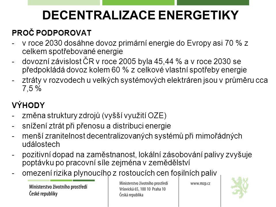 DECENTRALIZACE ENERGETIKY PROČ PODPOROVAT -v roce 2030 dosáhne dovoz primární energie do Evropy asi 70 % z celkem spotřebované energie -dovozní závislost ČR v roce 2005 byla 45,44 % a v roce 2030 se předpokládá dovoz kolem 60 % z celkové vlastní spotřeby energie -ztráty v rozvodech u velkých systémových elektráren jsou v průměru cca 7,5 % VÝHODY -změna struktury zdrojů (vyšší využití OZE) -snížení ztrát při přenosu a distribuci energie -menší zranitelnost decentralizovaných systémů při mimořádných událostech -pozitivní dopad na zaměstnanost, lokální zásobování palivy zvyšuje poptávku po pracovní síle zejména v zemědělství -omezení rizika plynoucího z rostoucích cen fosilních paliv