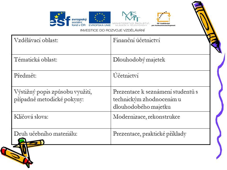 Vzdělávací oblast: Finanční účetnictví Tématická oblast: Dlouhodobý majetek Předmět:Účetnictví Výstižný popis způsobu využití, případně metodické pokyny: Prezentace k seznámení studentů s technickým zhodnocením u dlouhodobého majetku Klíčová slova: Modernizace, rekonstrukce Druh učebního materiálu: Prezentace, praktické příklady