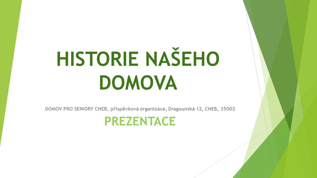 HISTORIE NAŠEHO DOMOVA DOMOV PRO SENIORY CHEB, příspěvková organizace, Dragounská 12, CHEB, 35002 PREZENTACE