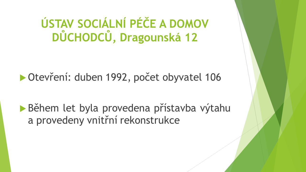 ÚSTAV SOCIÁLNÍ PÉČE A DOMOV DŮCHODCŮ, Dragounská 12  Otevření: duben 1992, počet obyvatel 106  Během let byla provedena přístavba výtahu a provedeny