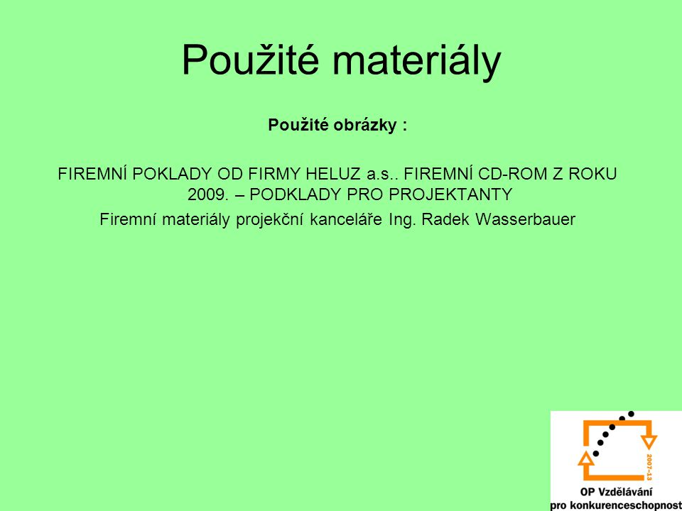 Použité materiály Použité obrázky : FIREMNÍ POKLADY OD FIRMY HELUZ a.s.. FIREMNÍ CD-ROM Z ROKU 2009. – PODKLADY PRO PROJEKTANTY Firemní materiály proj
