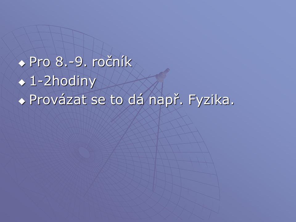  Pro 8.-9. ročník  1-2hodiny  Provázat se to dá např. Fyzika.