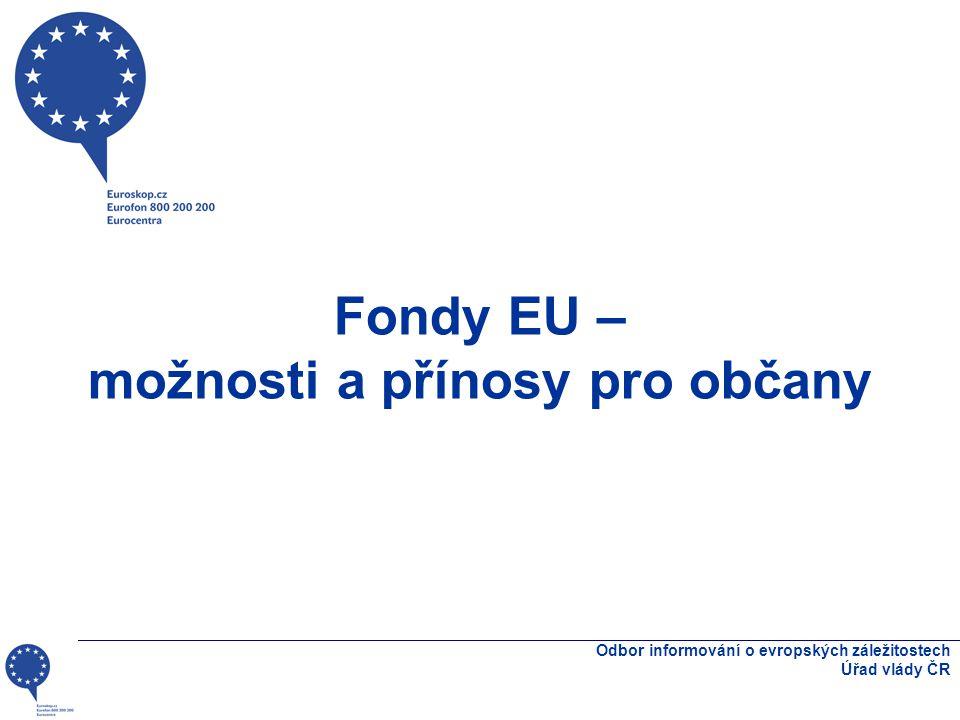 Fondy EU – možnosti a přínosy pro občany Odbor informování o evropských záležitostech Úřad vlády ČR